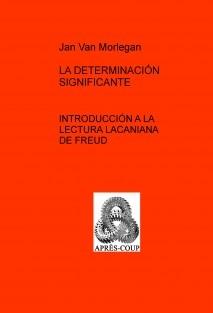 LA DETERMINACIÓN SIGNIFICANTE: Introducción a la lectura lacaniana de Freud