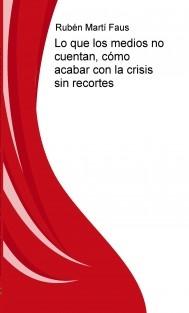 Lo que los medios no cuentan, cómo acabar con la crisis sin recortes