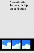Libro Tamara, la hija de la libertad, autor Ernesto Felipe González Neira