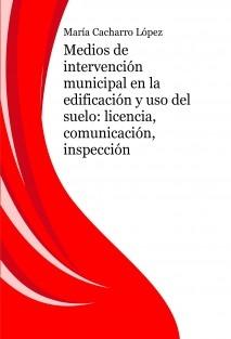 Medios de intervención municipal en la edificación y uso del suelo: licencia, comunicación, inspección