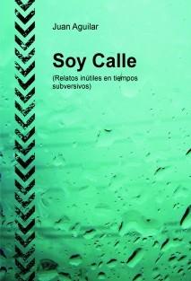 Soy Calle (Relatos inútiles en tiempos subversivos)