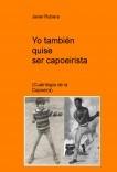 Yo también quise ser capoeirista ( Cuatrilogía de la Capoeira)