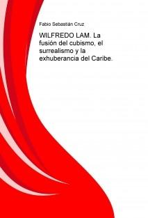 WILFREDO LAM. La fusión del cubismo, el surrealismo y la exhuberancia del Caribe.