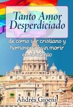 Libro Tanto amor desperdiciado, de como ser cristiano y homosexual sin morir en el intento, autor andresgioeni