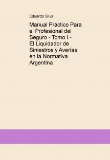 Manual Práctico Para el Profesional del Seguro - Tomo I - El Liquidador de Siniestros y Averías en la Normativa Argentina