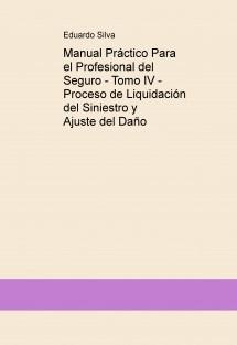 Manual Práctico Para el Profesional del Seguro - Tomo IV - Proceso de Liquidación del Siniestro y Ajuste del Daño