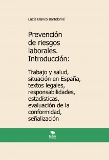 Prevención de riesgos laborales. Introducción: Trabajo y salud, situación en España, textos legales, responsabilidades, estadísticas, evaluación de la conformidad, señalización. 3ª edición