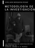 METODOLOGÍA DE LA INVESTIGACIÓN: LA POSIBILIDAD DE UNIFICACIÓN DEL SENTIDO DE LA CIENCIA, DESDE CHARLES S. PEIRCE