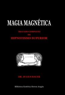 Magia Magnética. Tratado completo de hipnotismo superior