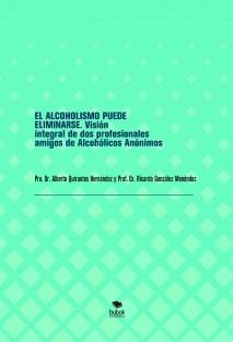 EL ALCOHOLISMO PUEDE ELIMINARSE. Visión integral de dos profesionales amigos de Alcohólicos Anónimos
