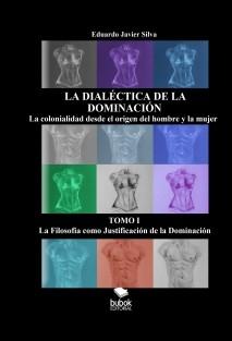 LA DIALÉCTICA DE LA DOMINACIÓN - LA COLONIALIDAD DESDE EL ORIGEN DEL HOMBRE Y LA MUJER - TOMO I